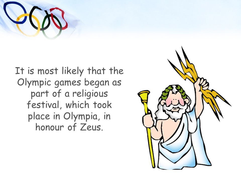 It is most likely that the Olympic games began as part of a religious festival, which took place in Olympia, in honour of Zeus.