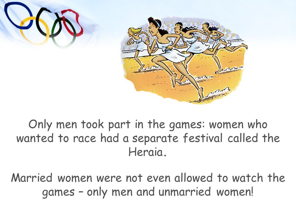 Only men took part in the games: women who wanted to race had a separate festival called the Heraia.