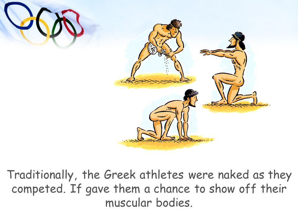 Traditionally, the Greek athletes were naked as they competed