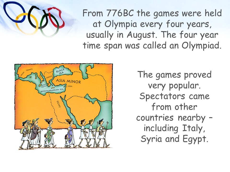From 776BC the games were held at Olympia every four years, usually in August. The four year time span was called an Olympiad.