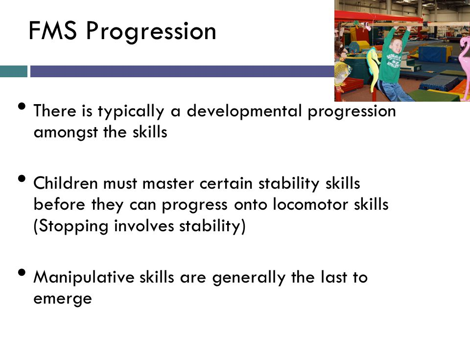 FMS Progression There is typically a developmental progression amongst the skills.