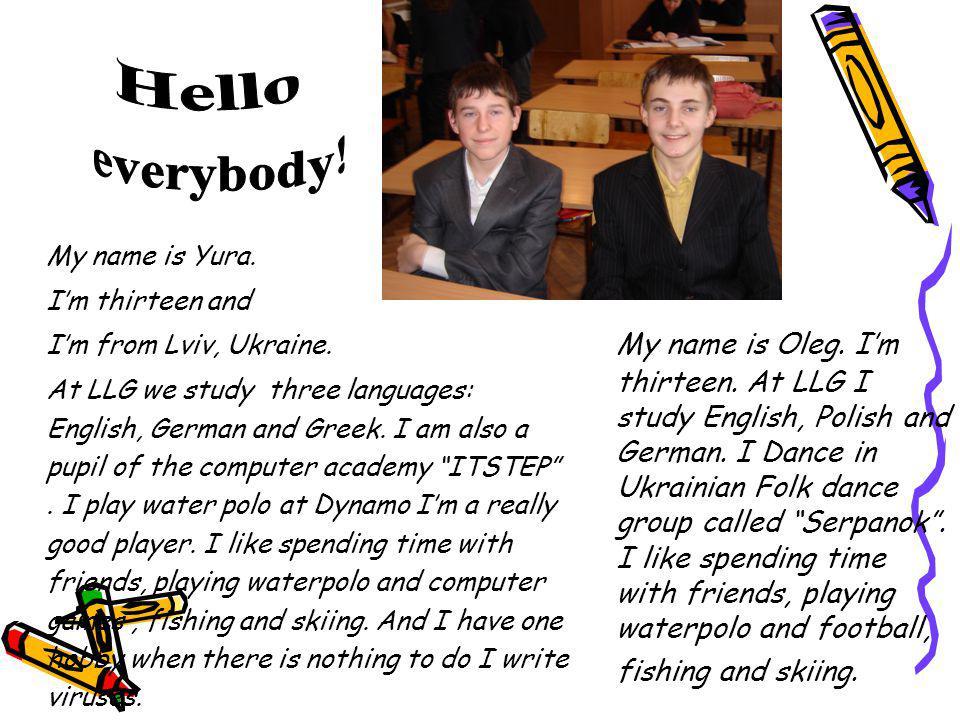 Hello everybody! My name is Yura. I'm thirteen and. I'm from Lviv, Ukraine.