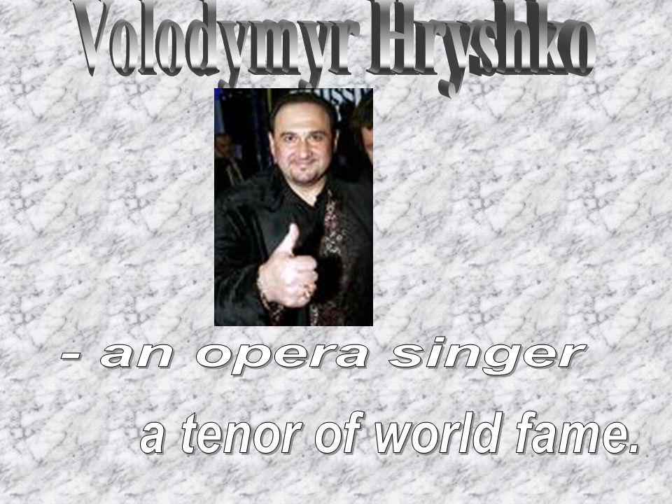 Volodymyr Hryshko - an opera singer a tenor of world fame.