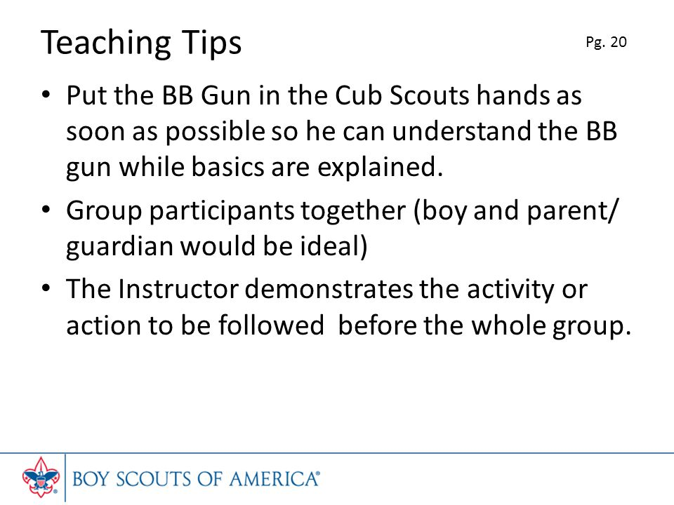 Teaching Tips Pg. 20. Put the BB Gun in the Cub Scouts hands as soon as possible so he can understand the BB gun while basics are explained.