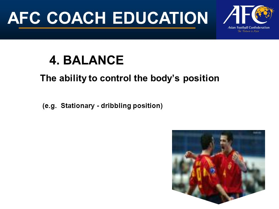 4. BALANCE The ability to control the body's position