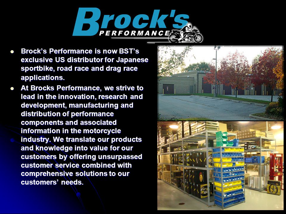 Brock's Performance is now BST's exclusive US distributor for Japanese sportbike, road race and drag race applications.