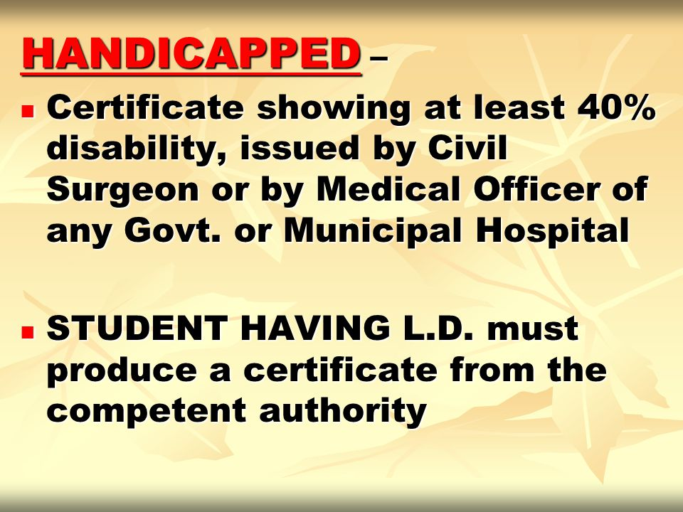 HANDICAPPED – Certificate showing at least 40% disability, issued by Civil Surgeon or by Medical Officer of any Govt. or Municipal Hospital.
