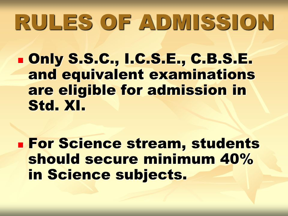 RULES OF ADMISSION Only S.S.C., I.C.S.E., C.B.S.E. and equivalent examinations are eligible for admission in Std. XI.