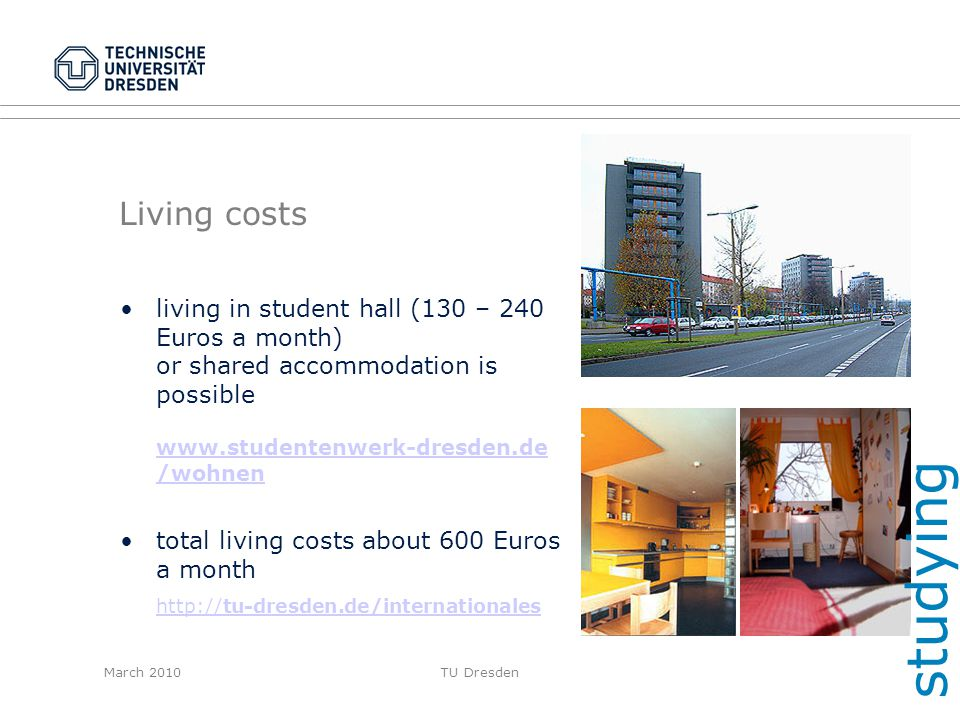 studying Living costs. living in student hall (130 – 240 Euros a month) or shared accommodation is possible www.studentenwerk-dresden.de /wohnen.