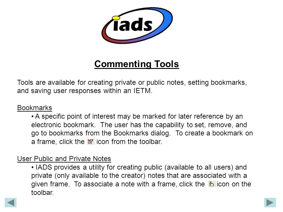 Commenting Tools Tools are available for creating private or public notes, setting bookmarks, and saving user responses within an IETM.