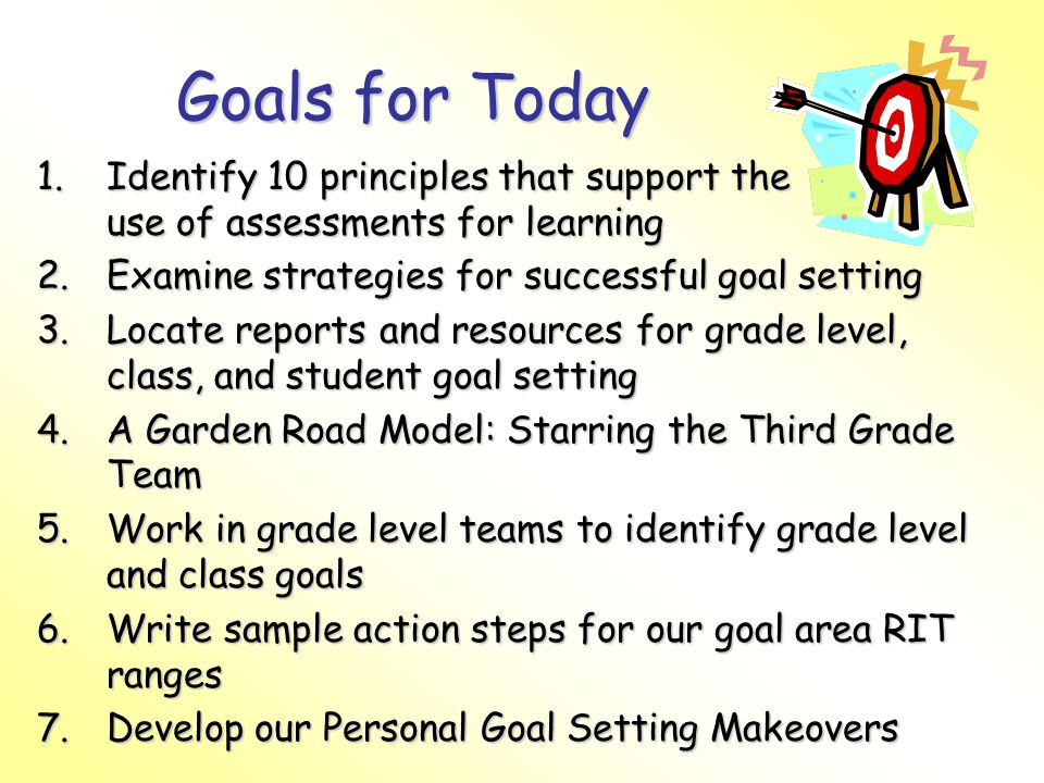 Goals for Today Identify 10 principles that support the use of assessments for learning. Examine strategies for successful goal setting.