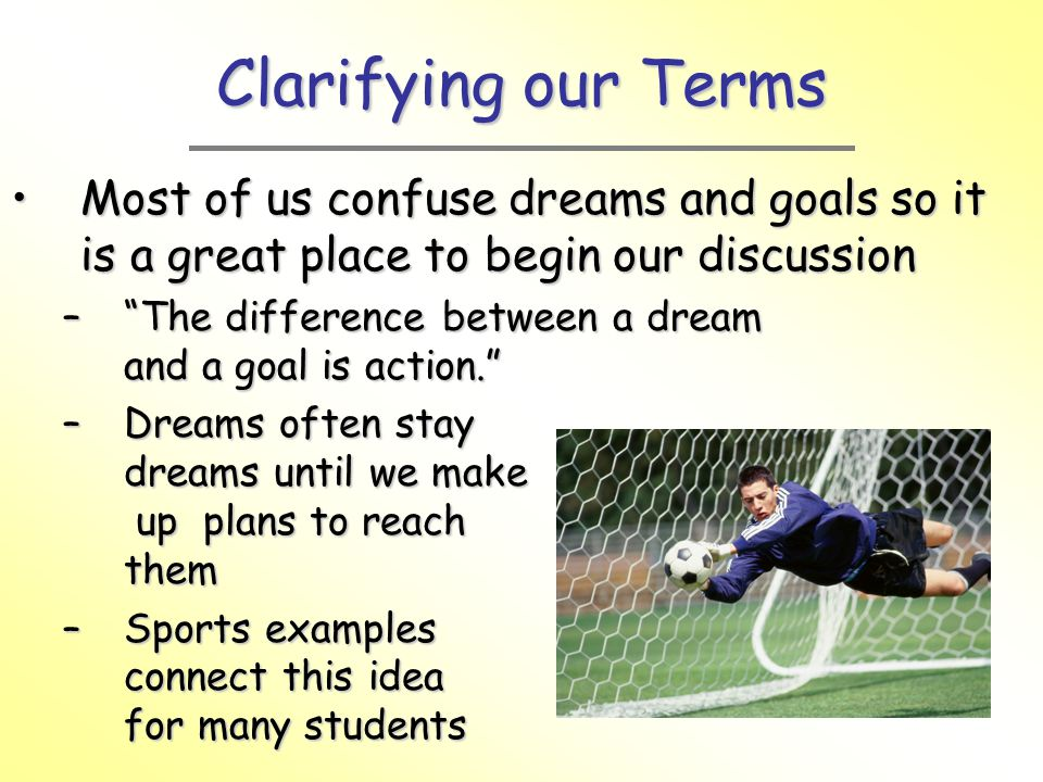 Clarifying our Terms Most of us confuse dreams and goals so it is a great place to begin our discussion.