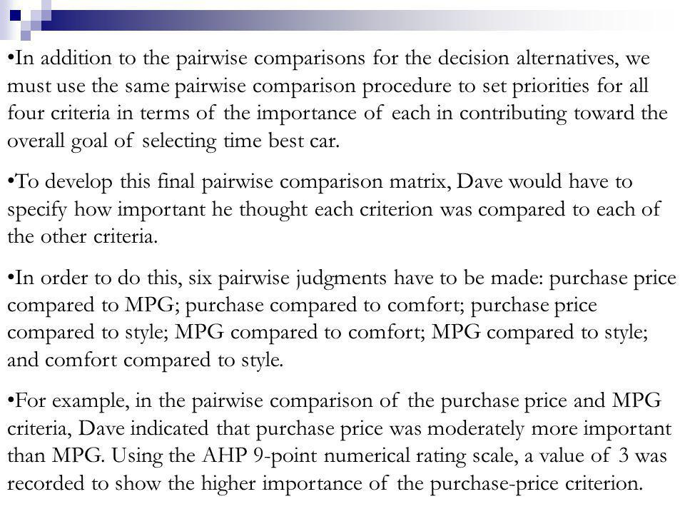 In addition to the pairwise comparisons for the decision alternatives, we must use the same pairwise comparison procedure to set priorities for all four criteria in terms of the importance of each in contributing toward the overall goal of selecting time best car.