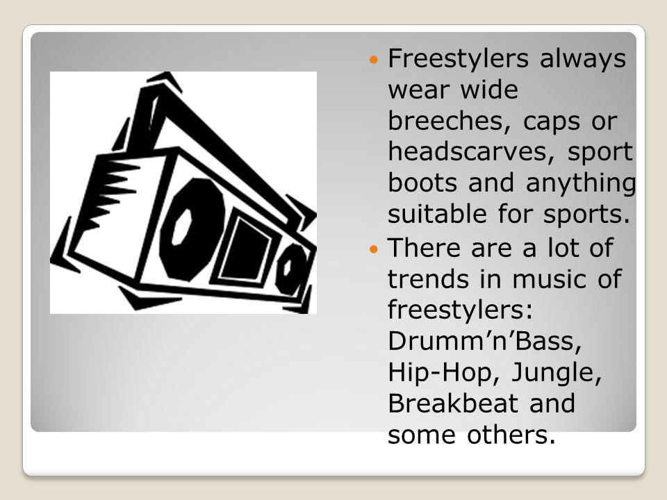 Freestylers always wear wide breeches, caps or headscarves, sport boots and anything suitable for sports.