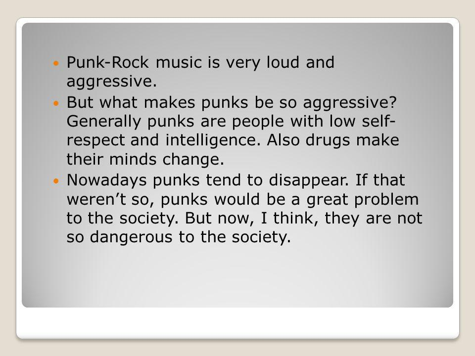 Punk-Rock music is very loud and aggressive.