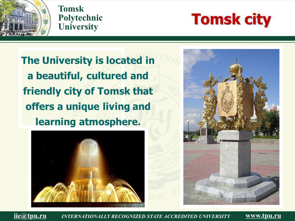 Tomsk city The University is located in a beautiful, cultured and friendly city of Tomsk that offers a unique living and learning atmosphere.