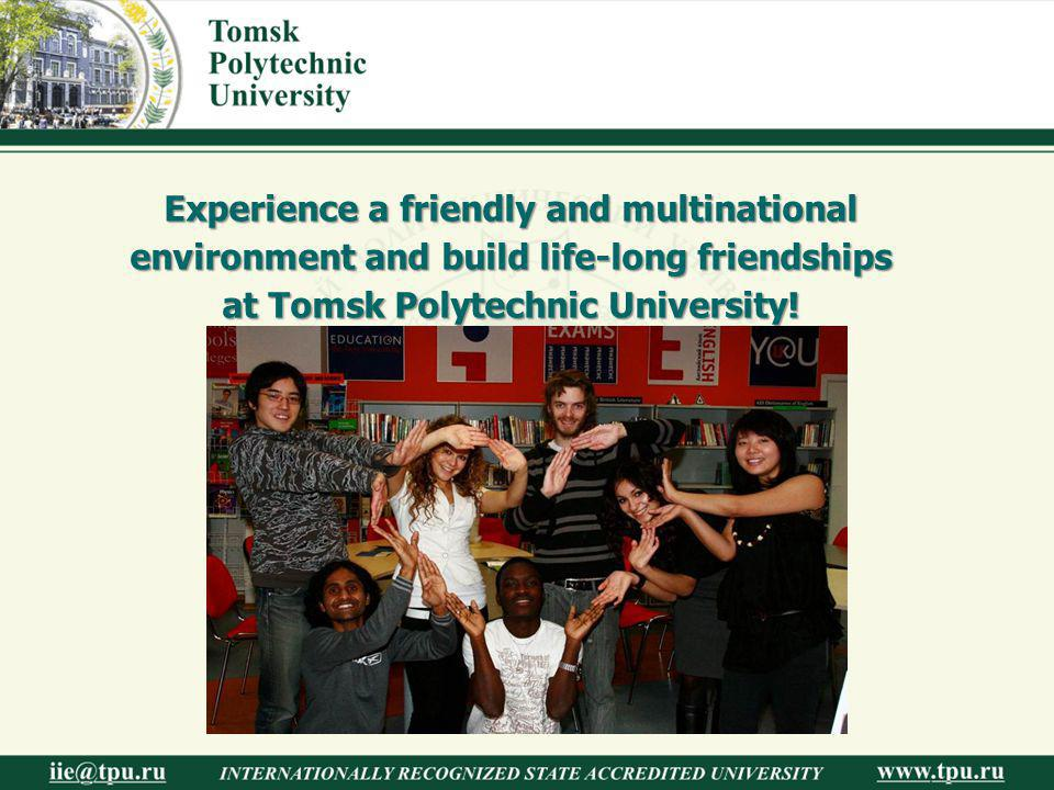 Experience a friendly and multinational environment and build life-long friendships at Tomsk Polytechnic University!