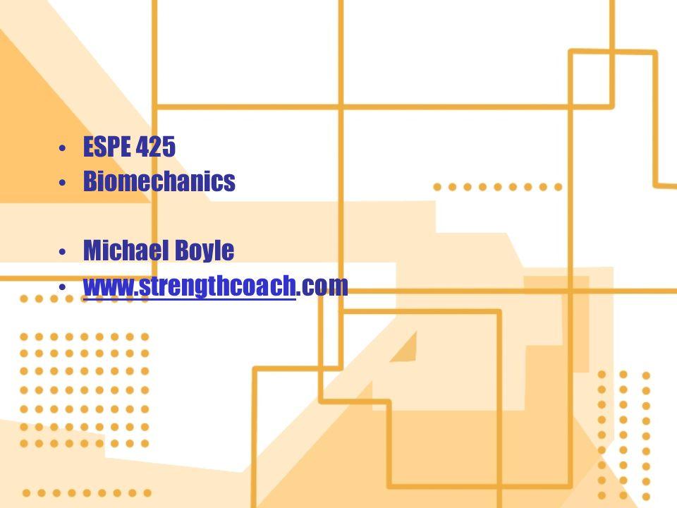 ESPE 425 Biomechanics Michael Boyle www.strengthcoach.com
