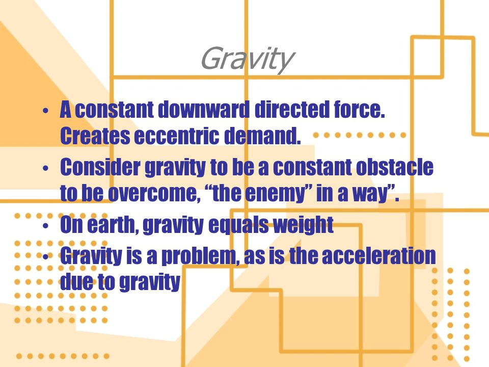 Gravity A constant downward directed force. Creates eccentric demand.