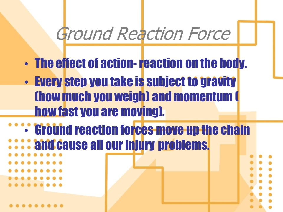 Ground Reaction Force The effect of action- reaction on the body.