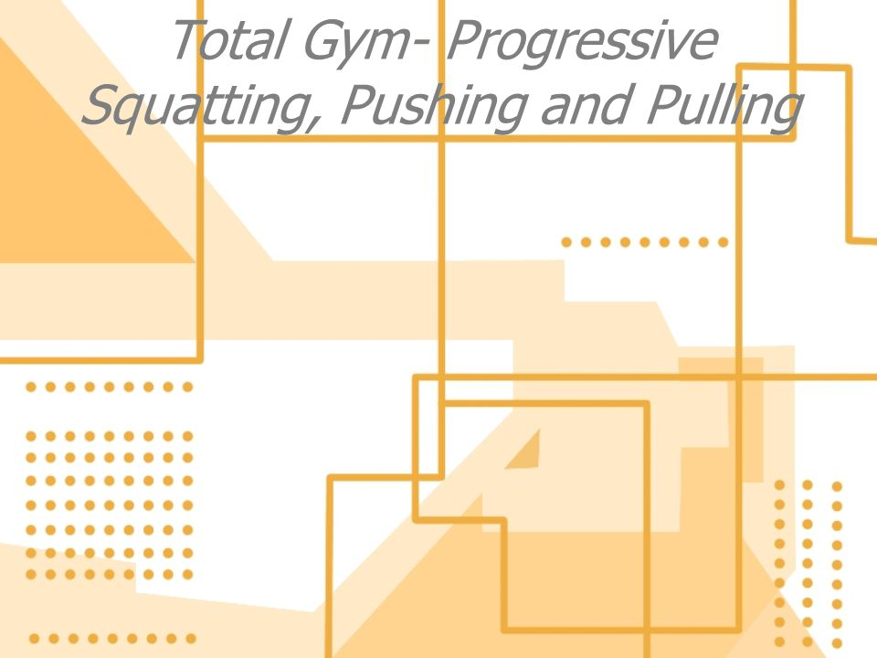 Total Gym- Progressive Squatting, Pushing and Pulling