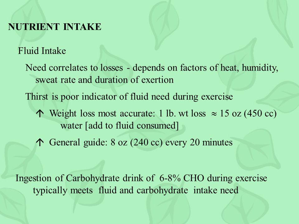 NUTRIENT INTAKE Fluid Intake. Need correlates to losses - depends on factors of heat, humidity, sweat rate and duration of exertion.