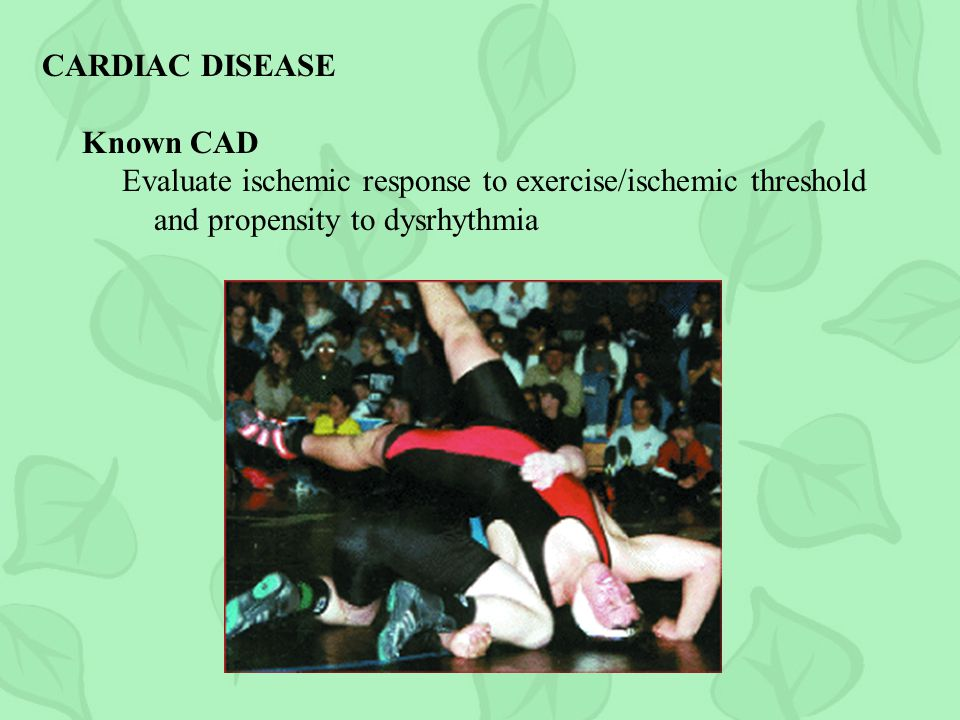 CARDIAC DISEASE Known CAD. Evaluate ischemic response to exercise/ischemic threshold.