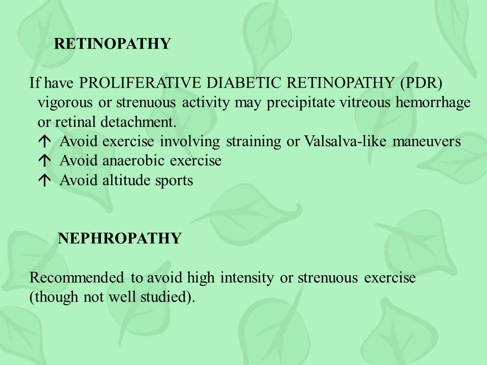RETINOPATHY If have PROLIFERATIVE DIABETIC RETINOPATHY (PDR) vigorous or strenuous activity may precipitate vitreous hemorrhage.