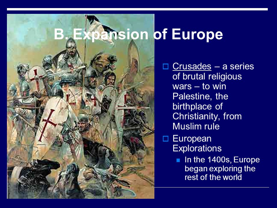 B. Expansion of Europe Crusades – a series of brutal religious wars – to win Palestine, the birthplace of Christianity, from Muslim rule.