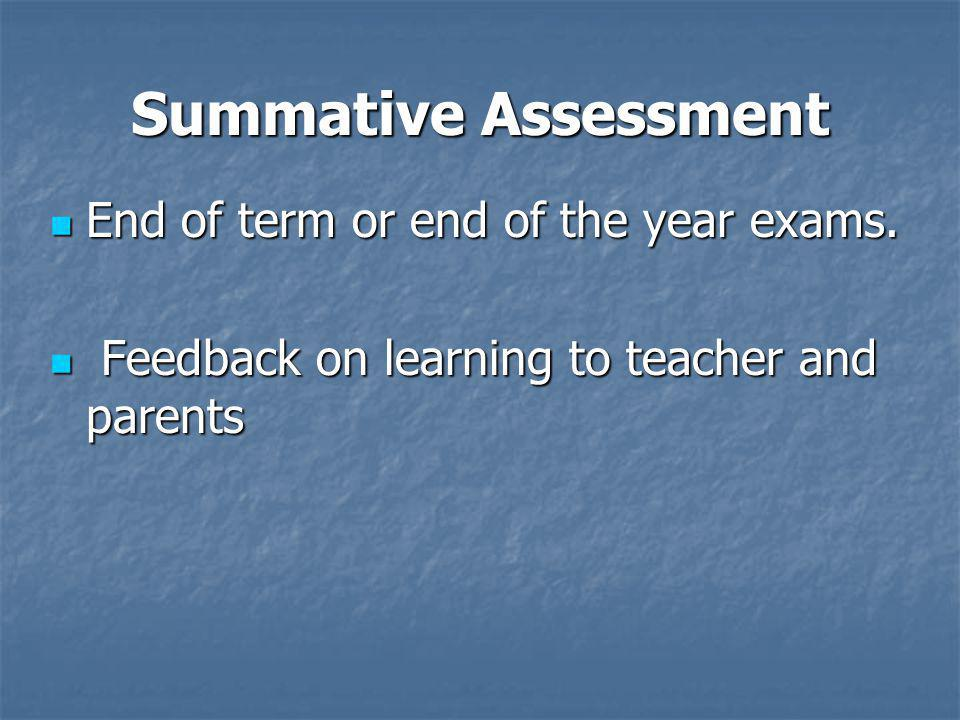 Summative Assessment End of term or end of the year exams.