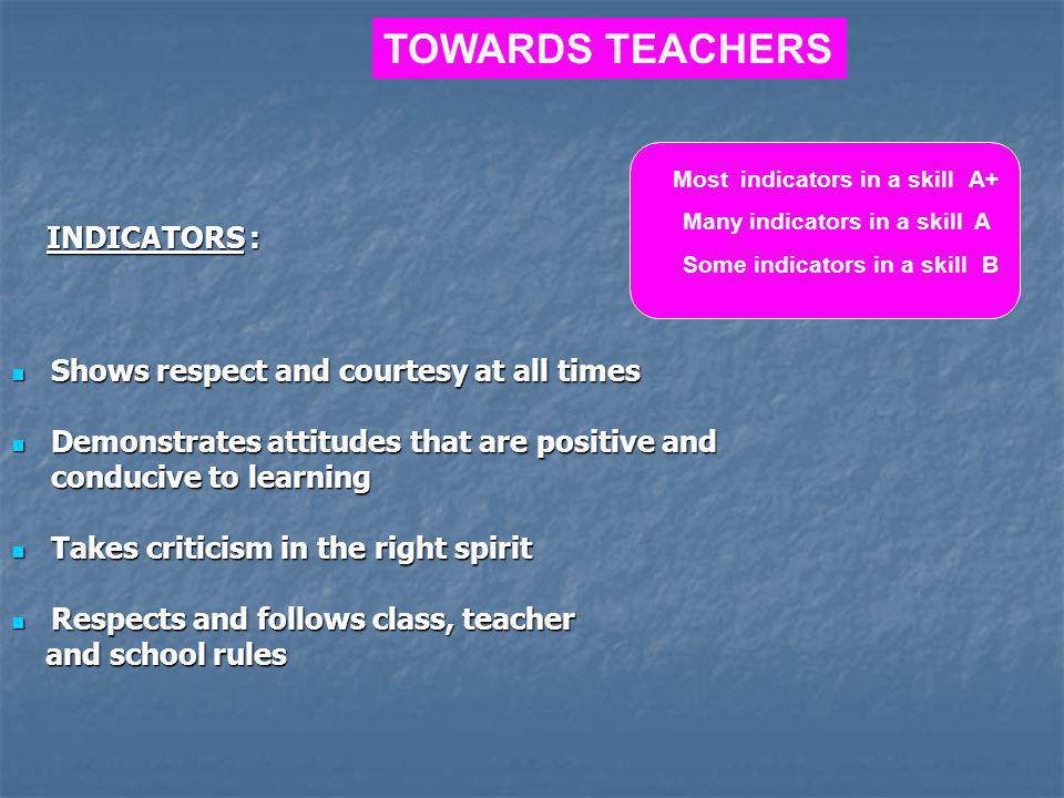 TOWARDS TEACHERS INDICATORS : Shows respect and courtesy at all times