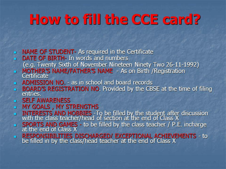 How to fill the CCE card NAME OF STUDENT- As required in the Certificate. DATE OF BIRTH- In words and numbers.