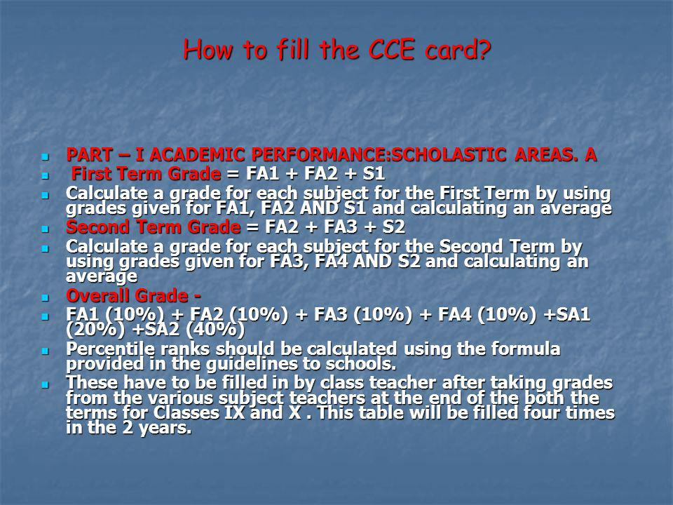 How to fill the CCE card PART – I ACADEMIC PERFORMANCE:SCHOLASTIC AREAS. A. First Term Grade = FA1 + FA2 + S1.