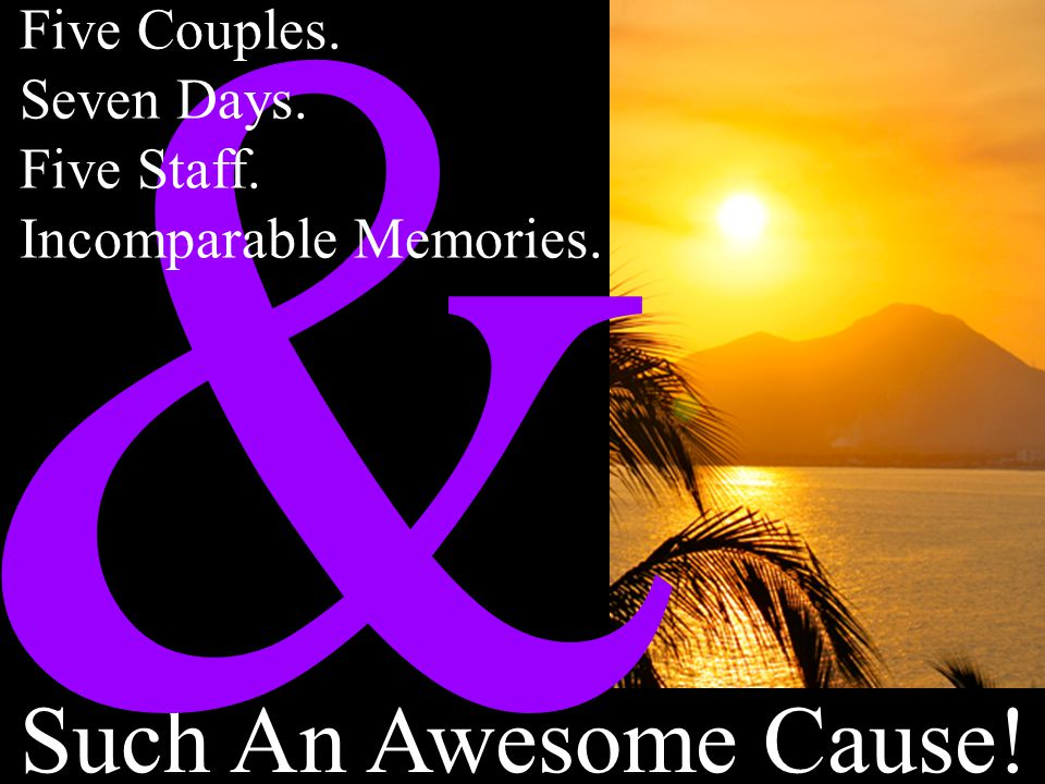 & Such An Awesome Cause! Five Couples. Seven Days. Five Staff.