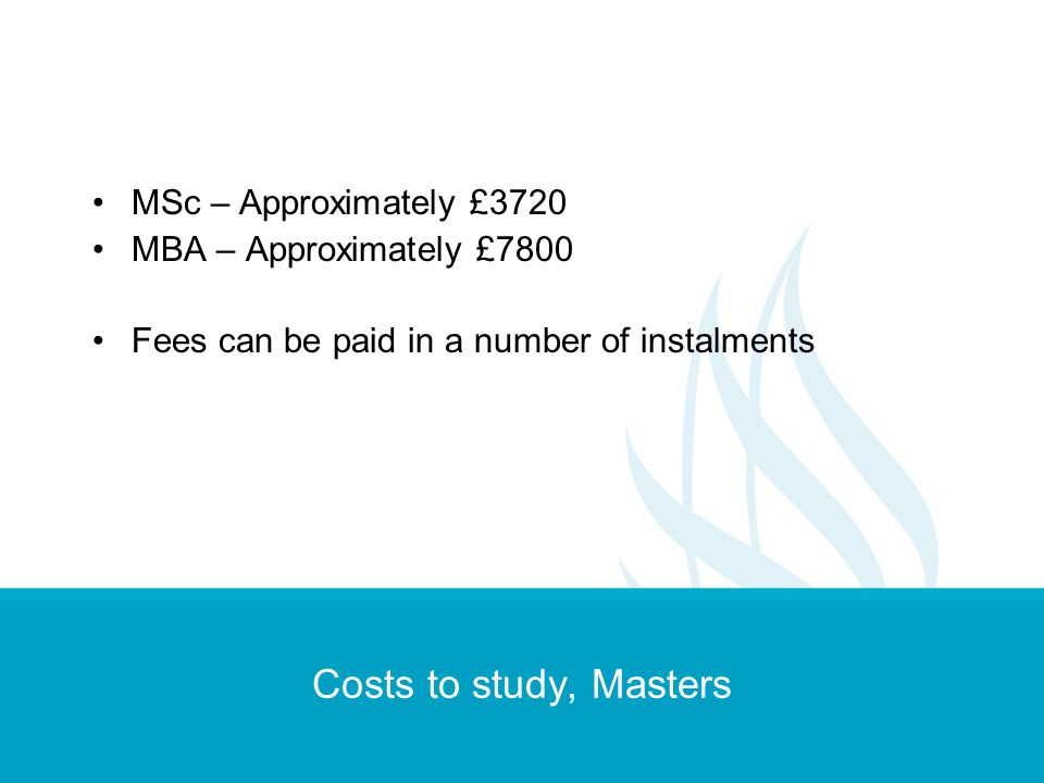 Costs to study, Masters MSc – Approximately £3720