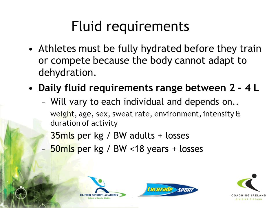 Fluid requirements Athletes must be fully hydrated before they train or compete because the body cannot adapt to dehydration.