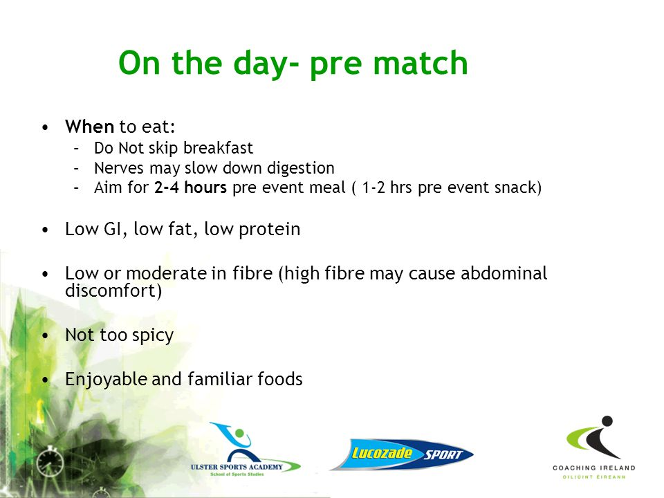 On the day- pre match When to eat: Low GI, low fat, low protein
