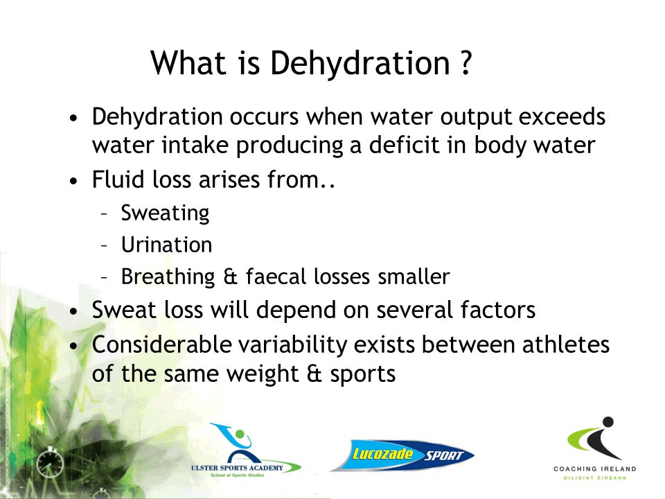 What is Dehydration Dehydration occurs when water output exceeds water intake producing a deficit in body water.