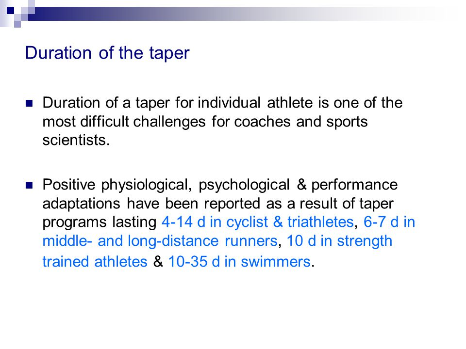 Duration of the taper Duration of a taper for individual athlete is one of the most difficult challenges for coaches and sports scientists.