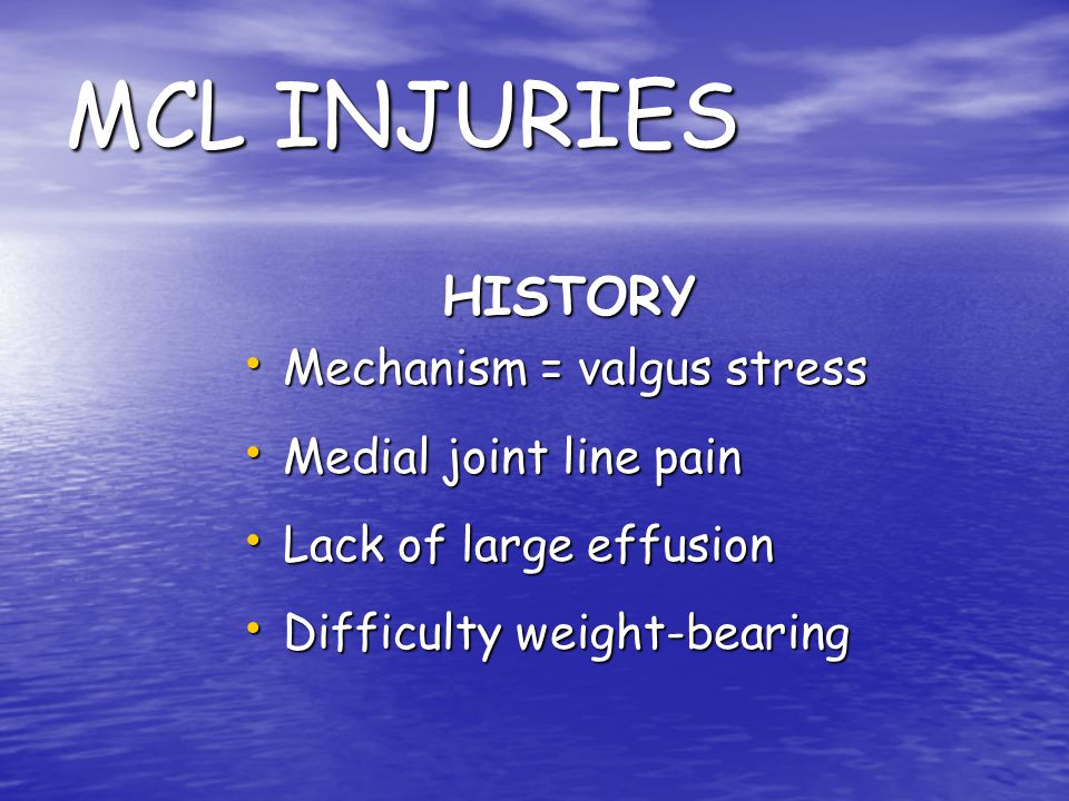 MCL INJURIES HISTORY Mechanism = valgus stress Medial joint line pain