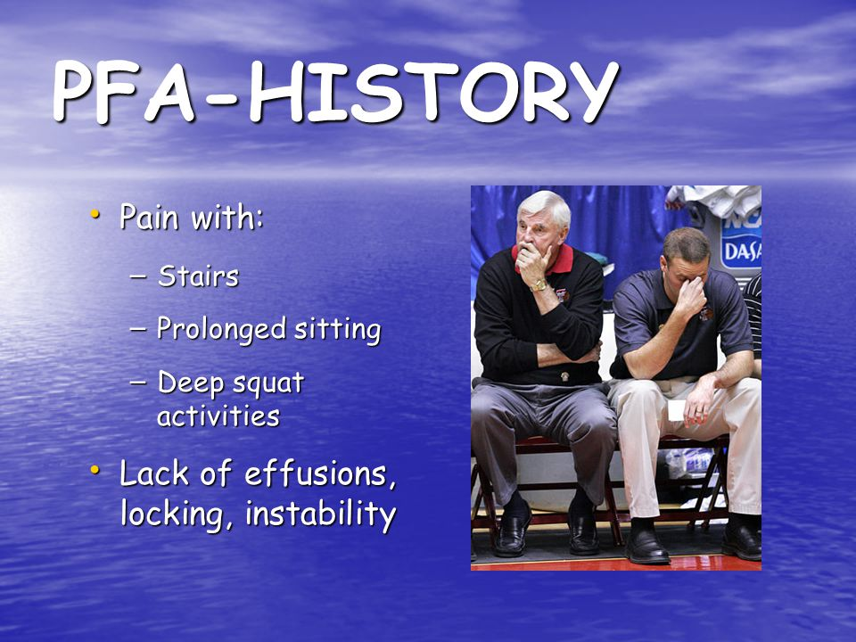 PFA-HISTORY Pain with: Lack of effusions, locking, instability Stairs