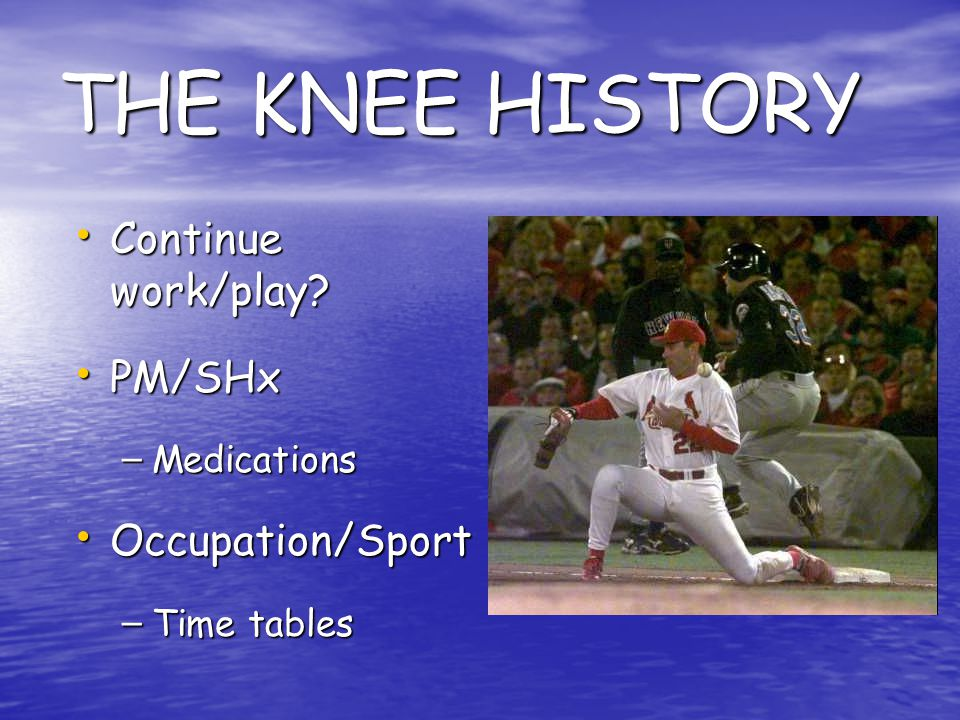 THE KNEE HISTORY Continue work/play PM/SHx Occupation/Sport