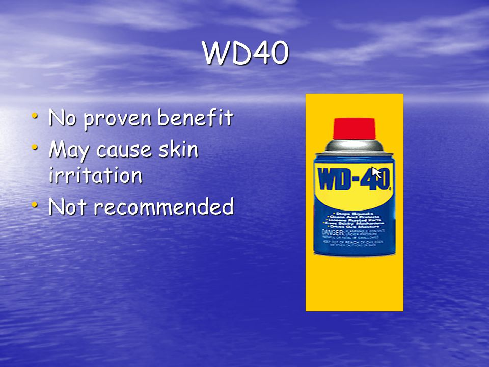 WD40 No proven benefit May cause skin irritation Not recommended