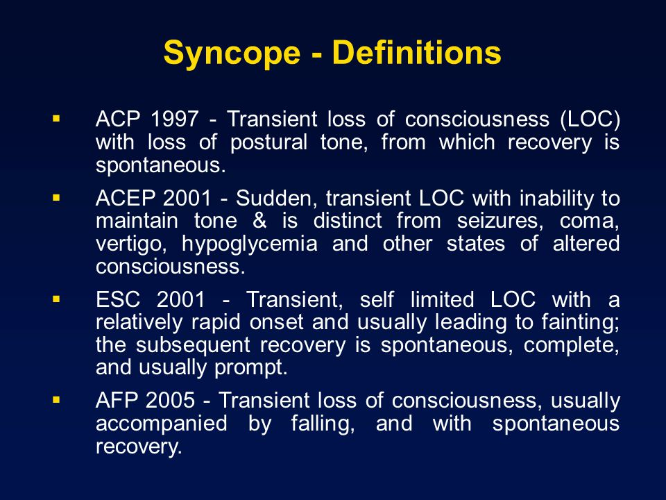 Syncope - Definitions ACP Transient loss of consciousness (LOC) with loss of postural tone, from which recovery is spontaneous.