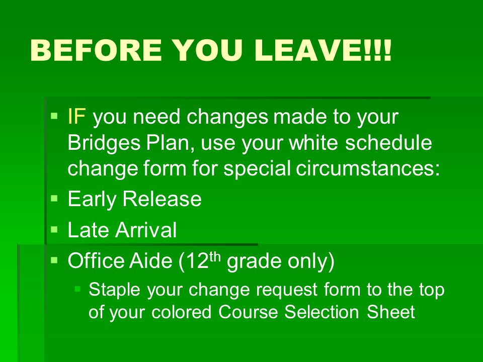 BEFORE YOU LEAVE!!! IF you need changes made to your Bridges Plan, use your white schedule change form for special circumstances: