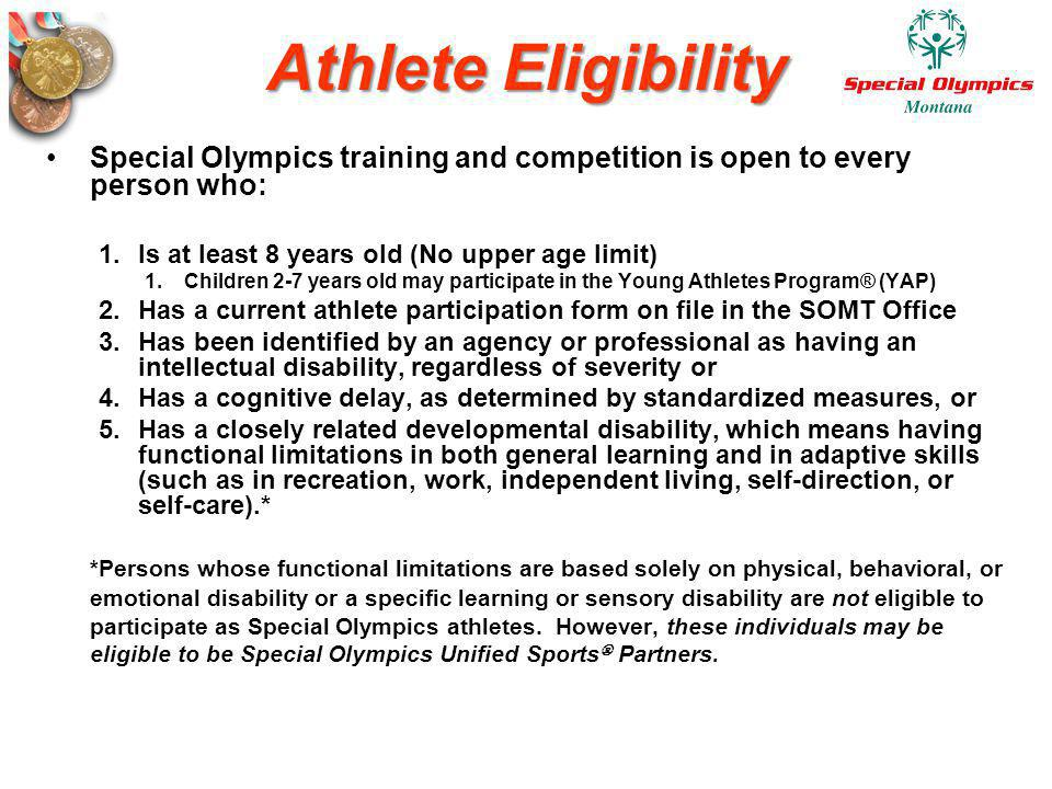 Athlete Eligibility Special Olympics training and competition is open to every person who: Is at least 8 years old (No upper age limit)