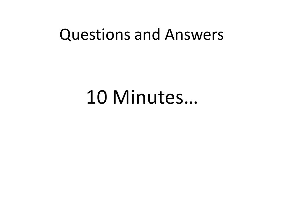 Questions and Answers 10 Minutes…