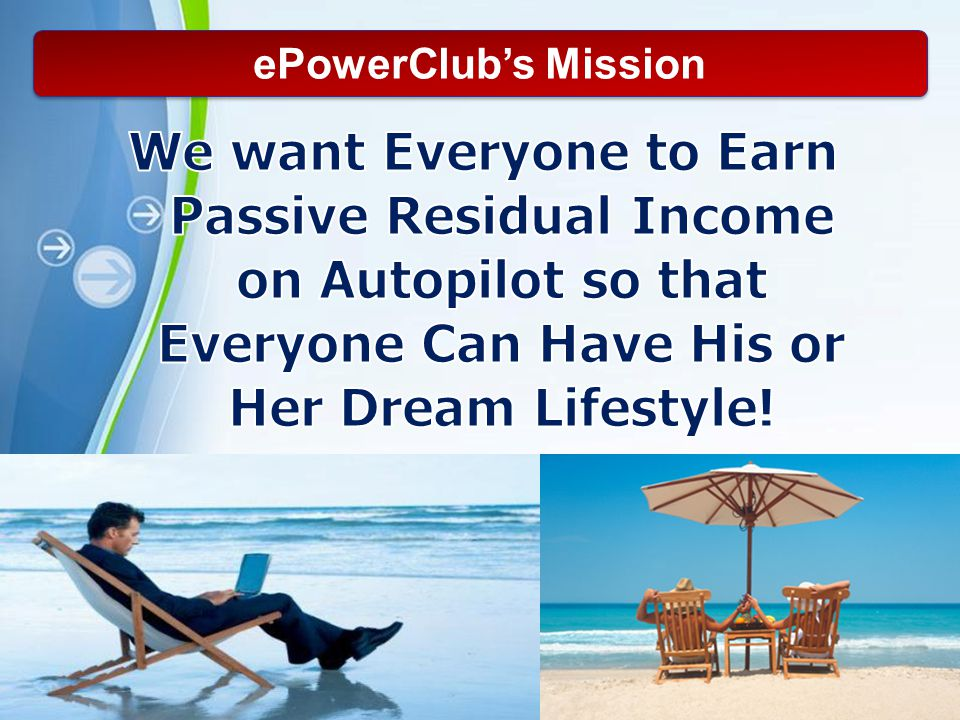 ePowerClub's Mission We want Everyone to Earn Passive Residual Income on Autopilot so that Everyone Can Have His or Her Dream Lifestyle!