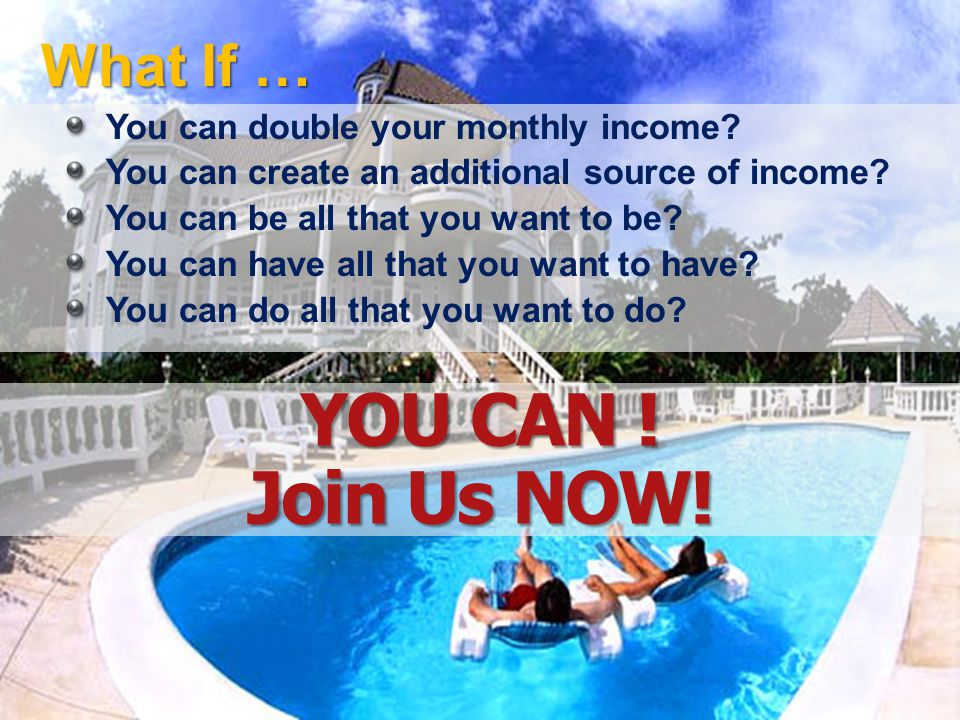 YOU CAN ! Join Us NOW! What If … You can double your monthly income