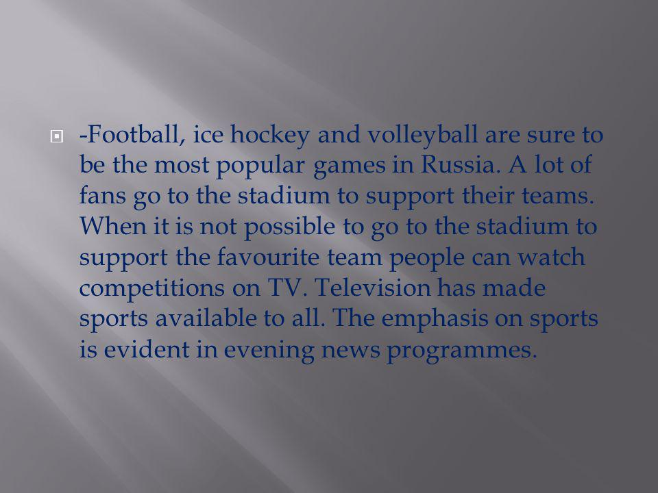 -Football, ice hockey and volleyball are sure to be the most popular games in Russia.